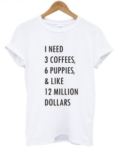 1 need 3 coffees 6 puppies T shirt